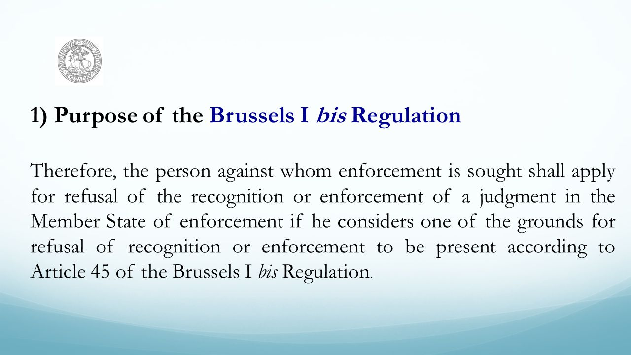 1)Purpose of the Brussels I bis Regulation Therefore, the person against whom enforcement is sought shall apply for refusal of the recognition or enfo
