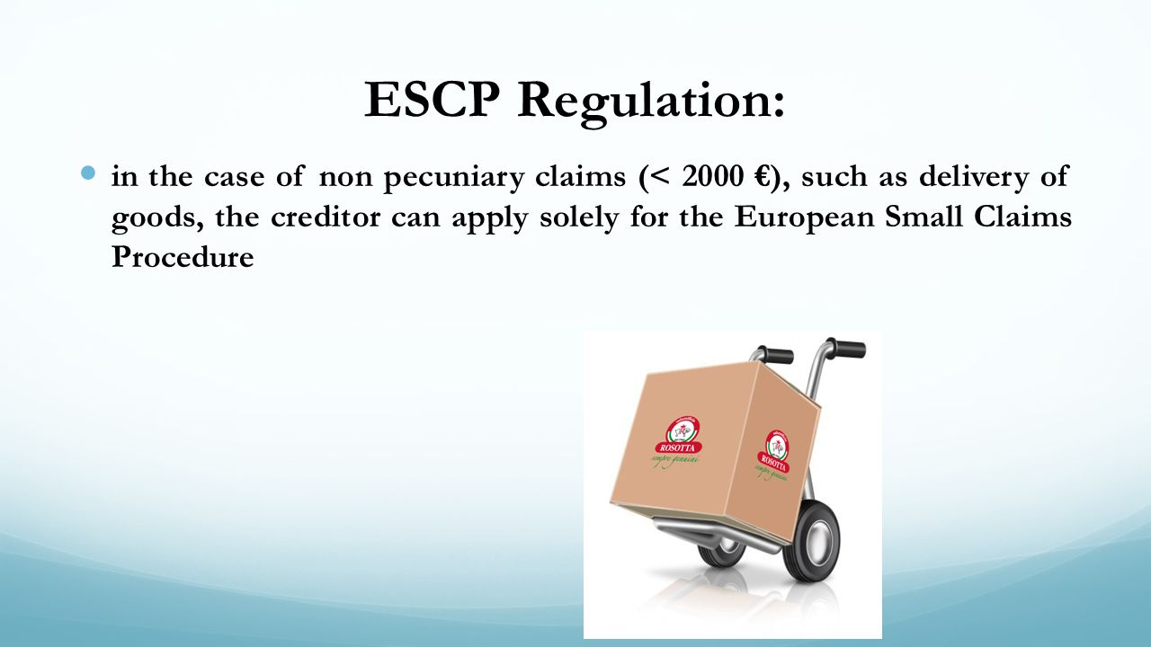 ESCP Regulation: in the case of non pecuniary claims (< 2000 ), such as delivery of goods, the creditor can apply solely for the European Small Claims