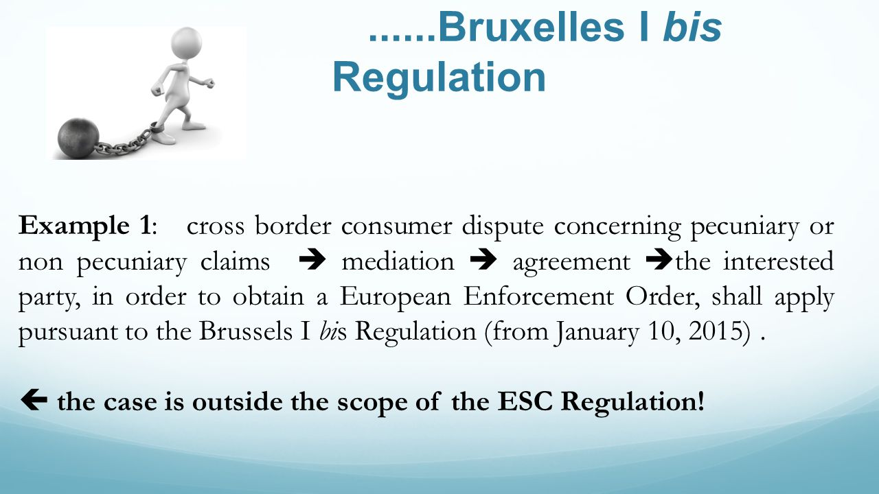 ......Bruxelles I bis Regulation Example 1: cross border consumer dispute concerning pecuniary or non pecuniary claims mediation agreement the interested party, in order to obtain a European Enforcement Order, shall apply pursuant to the Brussels I bis Regulation (from January 10, 2015).