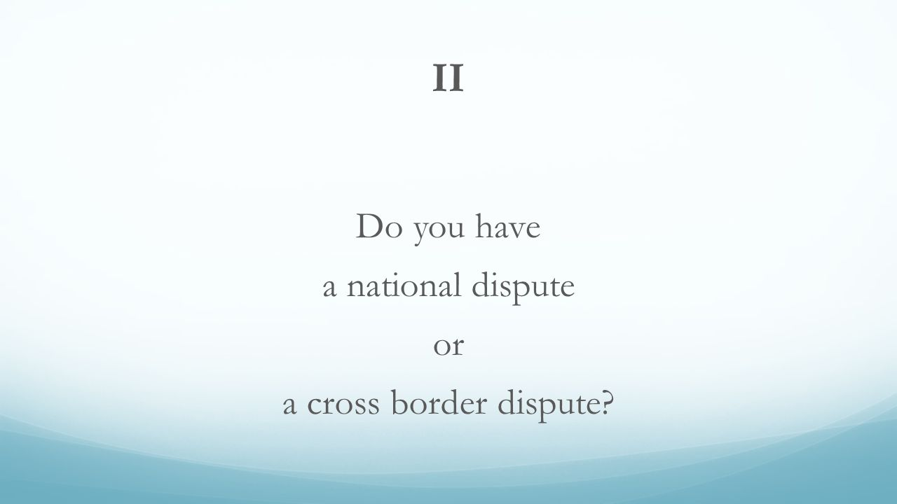II Do you have a national dispute or a cross border dispute
