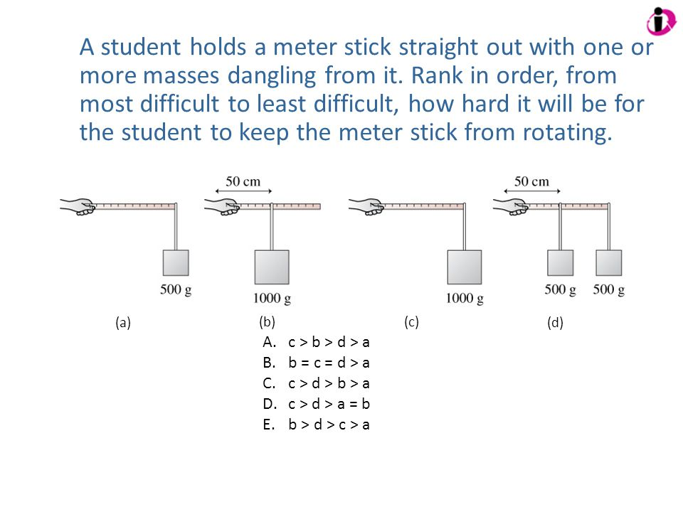 A student holds a meter stick straight out with one or more masses dangling from it. Rank in order, from most difficult to least difficult, how hard i