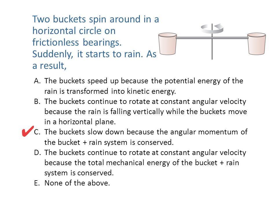 Two buckets spin around in a horizontal circle on frictionless bearings. Suddenly, it starts to rain. As a result, A.The buckets speed up because the