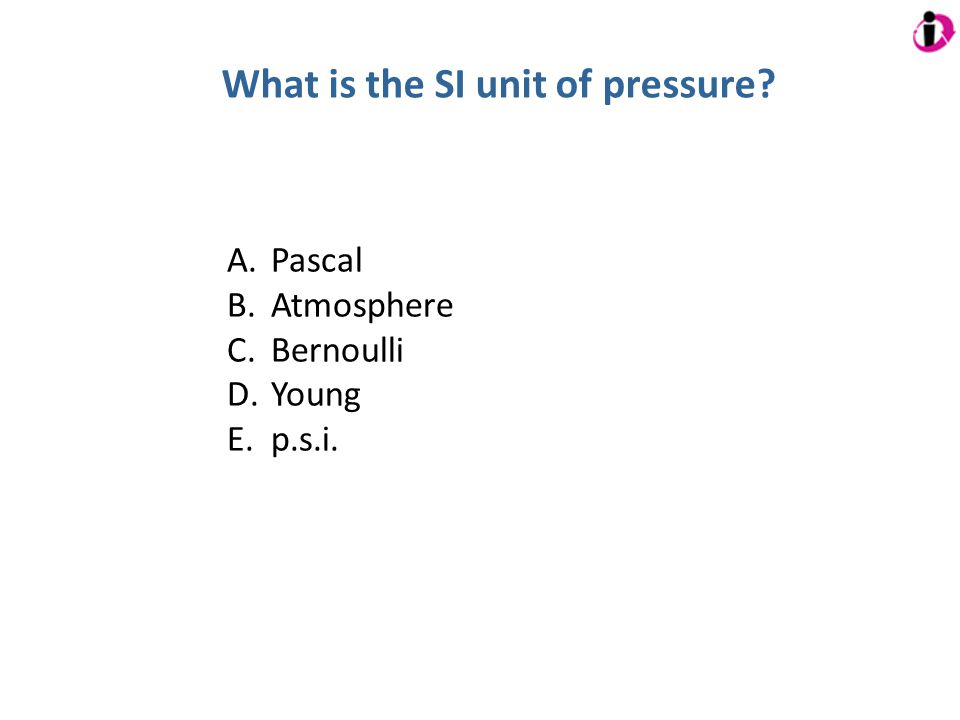 What is the SI unit of pressure? A. Pascal B. Atmosphere C. Bernoulli D. Young E. p.s.i.