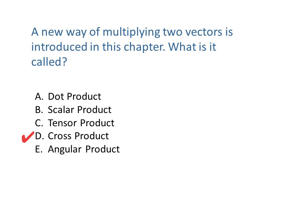 A new way of multiplying two vectors is introduced in this chapter. What is it called? A. Dot Product B. Scalar Product C. Tensor Product D. Cross Pro