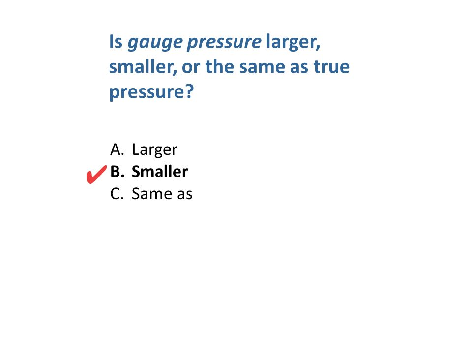 Is gauge pressure larger, smaller, or the same as true pressure? A. Larger B. Smaller C. Same as
