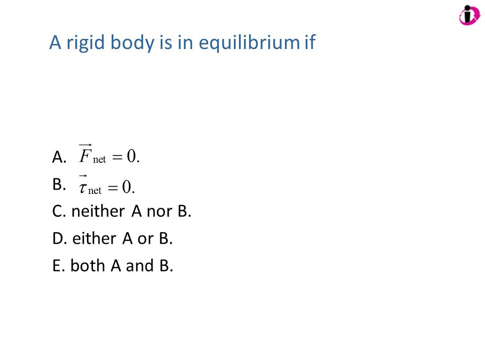 A rigid body is in equilibrium if A. B. C. neither A nor B. D. either A or B. E. both A and B.