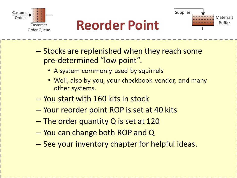 Reorder Point – Stocks are replenished when they reach some pre-determined low point. A system commonly used by squirrels Well, also by you, your chec