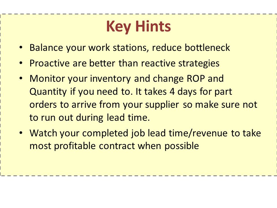 Key Hints Balance your work stations, reduce bottleneck Proactive are better than reactive strategies Monitor your inventory and change ROP and Quantity if you need to.