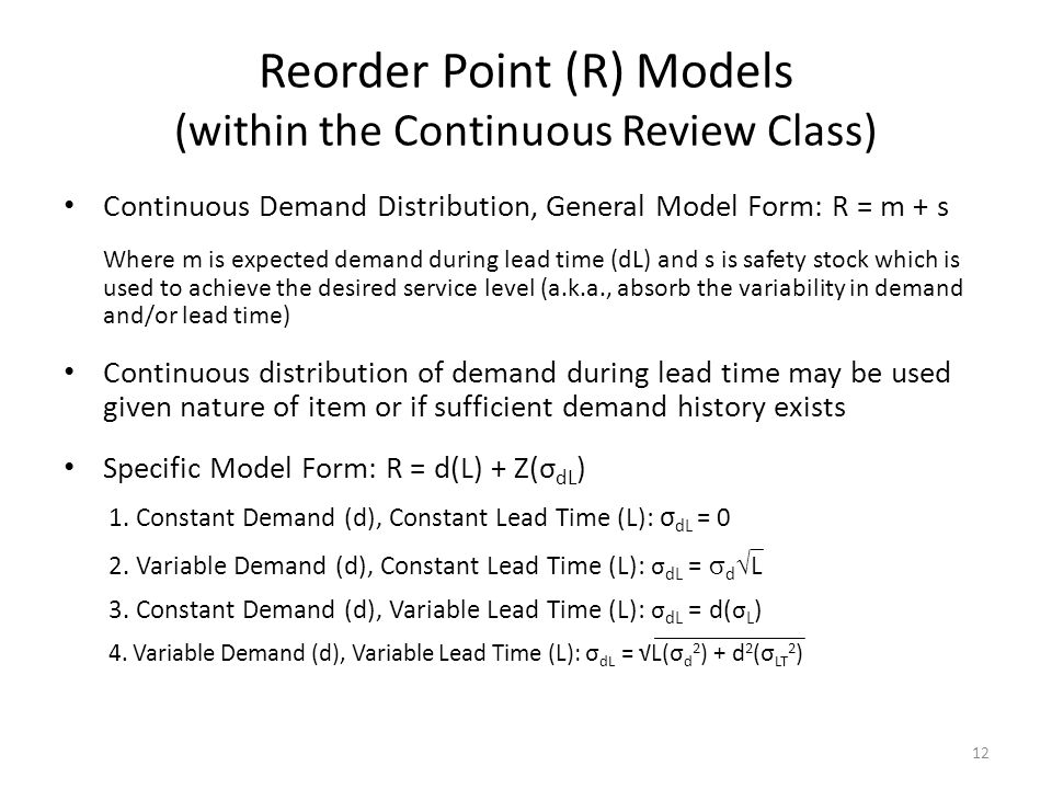 Reorder Point (R) Models (within the Continuous Review Class) Continuous Demand Distribution, General Model Form: R = m + s Where m is expected demand