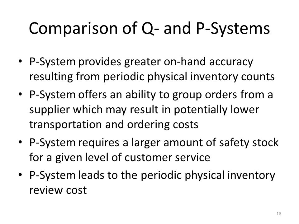 Comparison of Q- and P-Systems P-System provides greater on-hand accuracy resulting from periodic physical inventory counts P-System offers an ability