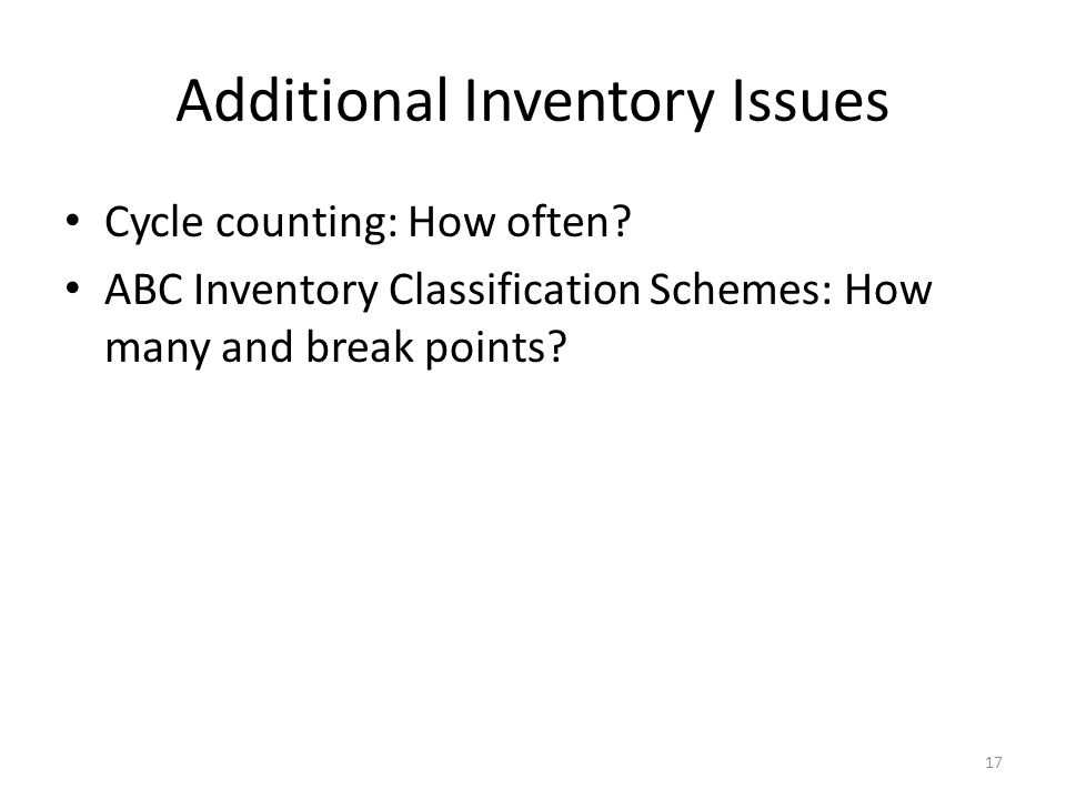 Additional Inventory Issues Cycle counting: How often? ABC Inventory Classification Schemes: How many and break points? 17