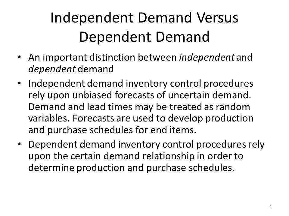 Independent Demand Versus Dependent Demand An important distinction between independent and dependent demand Independent demand inventory control proc