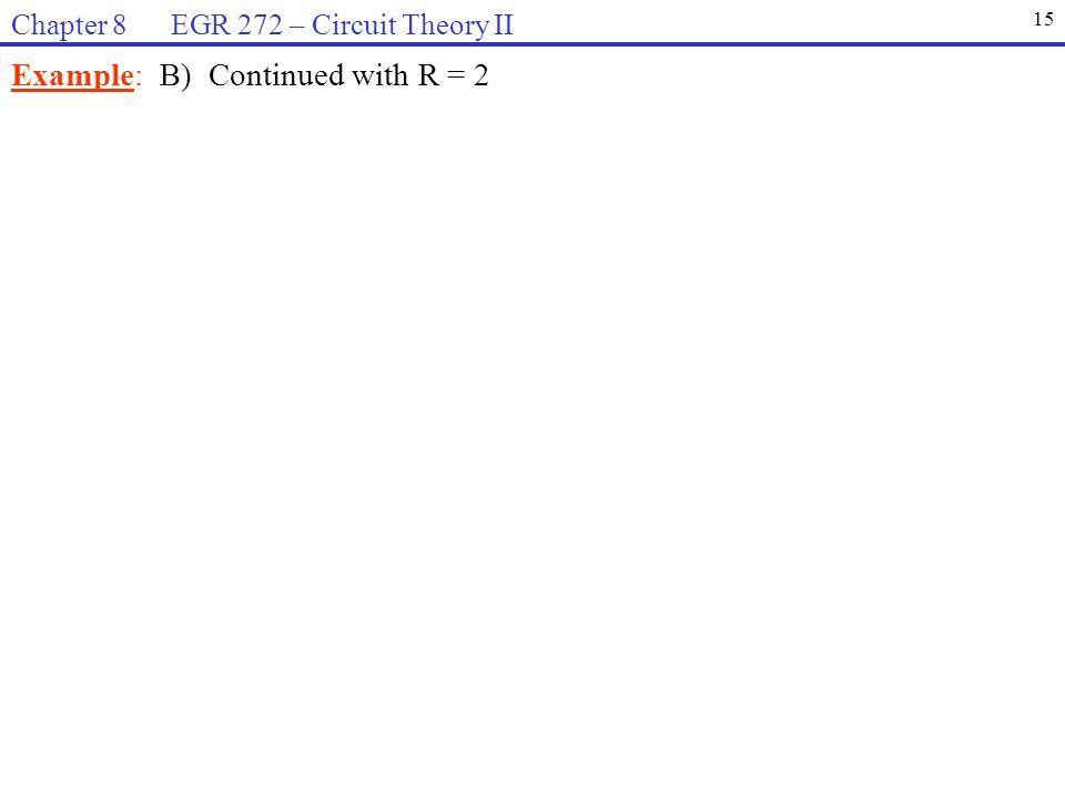 Example: B) Continued with R = 2 15 Chapter 8 EGR 272 – Circuit Theory II