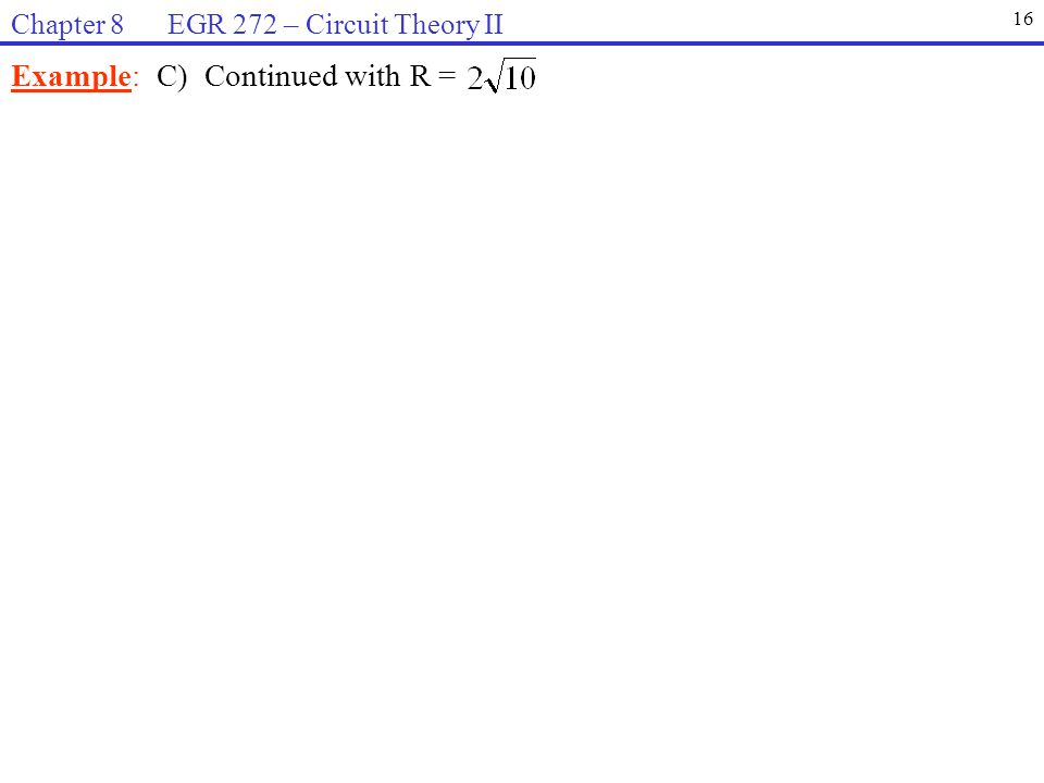 Example: C) Continued with R = 16 Chapter 8 EGR 272 – Circuit Theory II