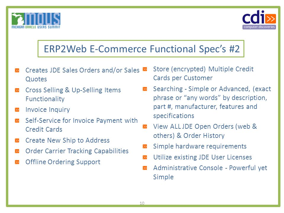 10 ERP2Web E-Commerce Functional Specs #2 Store (encrypted) Multiple Credit Cards per Customer Searching - Simple or Advanced, (exact phrase or any words by description, part #, manufacturer, features and specifications View ALL JDE Open Orders (web & others) & Order History Simple hardware requirements Utilize existing JDE User Licenses Administrative Console - Powerful yet Simple Creates JDE Sales Orders and/or Sales Quotes Cross Selling & Up-Selling Items Functionality Invoice Inquiry Self-Service for Invoice Payment with Credit Cards Create New Ship to Address Order Carrier Tracking Capabilities Offline Ordering Support