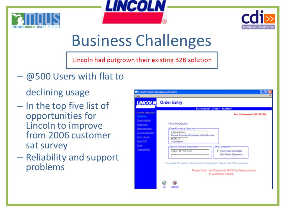 Business Challenges – @500 Users with flat to declining usage – In the top five list of opportunities for Lincoln to improve from 2006 customer sat survey – Reliability and support problems Lincoln had outgrown their existing B2B solution
