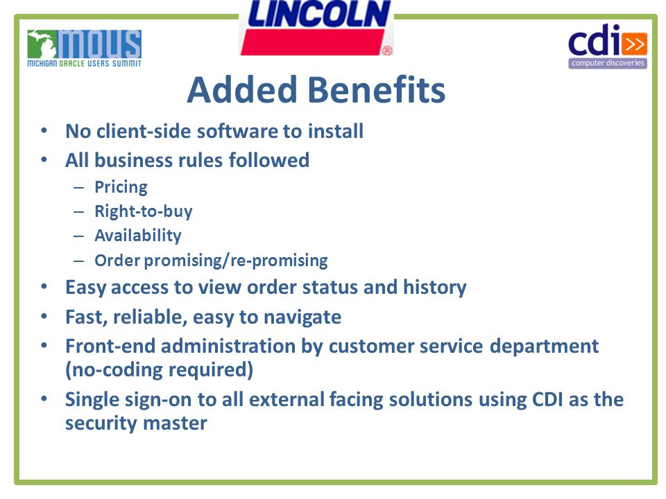 Added Benefits No client-side software to install All business rules followed – Pricing – Right-to-buy – Availability – Order promising/re-promising Easy access to view order status and history Fast, reliable, easy to navigate Front-end administration by customer service department (no-coding required) Single sign-on to all external facing solutions using CDI as the security master