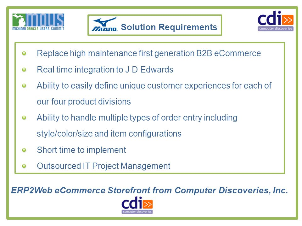 Solution Requirements Replace high maintenance first generation B2B eCommerce Real time integration to J D Edwards Ability to easily define unique customer experiences for each of our four product divisions Ability to handle multiple types of order entry including style/color/size and item configurations Short time to implement Outsourced IT Project Management ERP2Web eCommerce Storefront from Computer Discoveries, Inc.