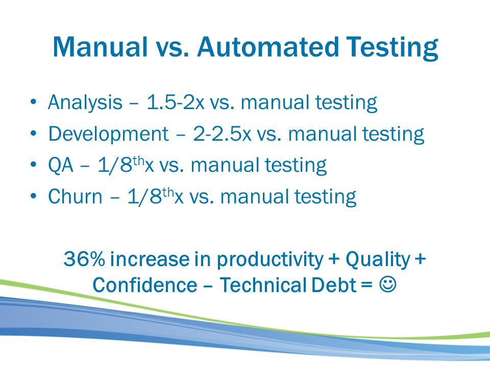 Manual vs. Automated Testing Analysis – 1.5-2x vs. manual testing Development – 2-2.5x vs. manual testing QA – 1/8 th x vs. manual testing Churn – 1/8