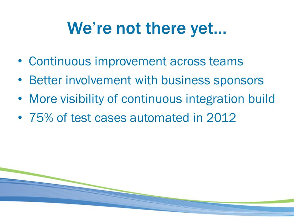 Were not there yet… Continuous improvement across teams Better involvement with business sponsors More visibility of continuous integration build 75%