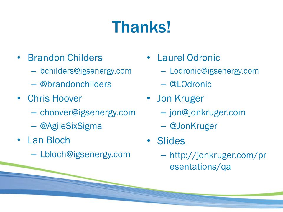 Thanks! Brandon Childers – bchilders@igsenergy.com – @brandonchilders Chris Hoover – choover@igsenergy.com – @AgileSixSigma Lan Bloch – Lbloch@igsener