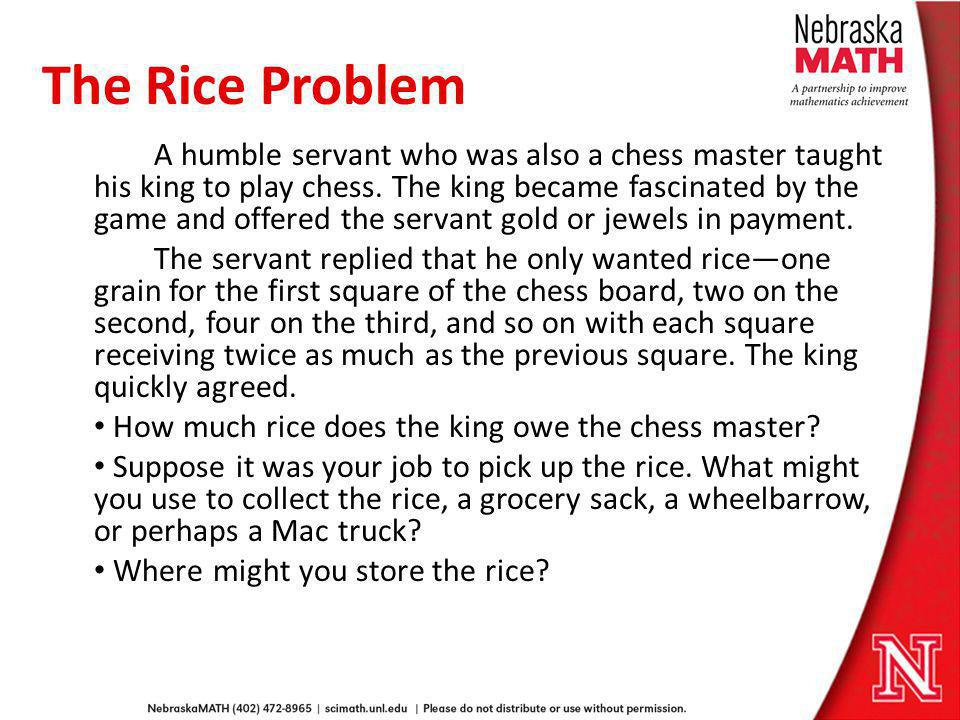 The Rice Problem A humble servant who was also a chess master taught his king to play chess. The king became fascinated by the game and offered the se