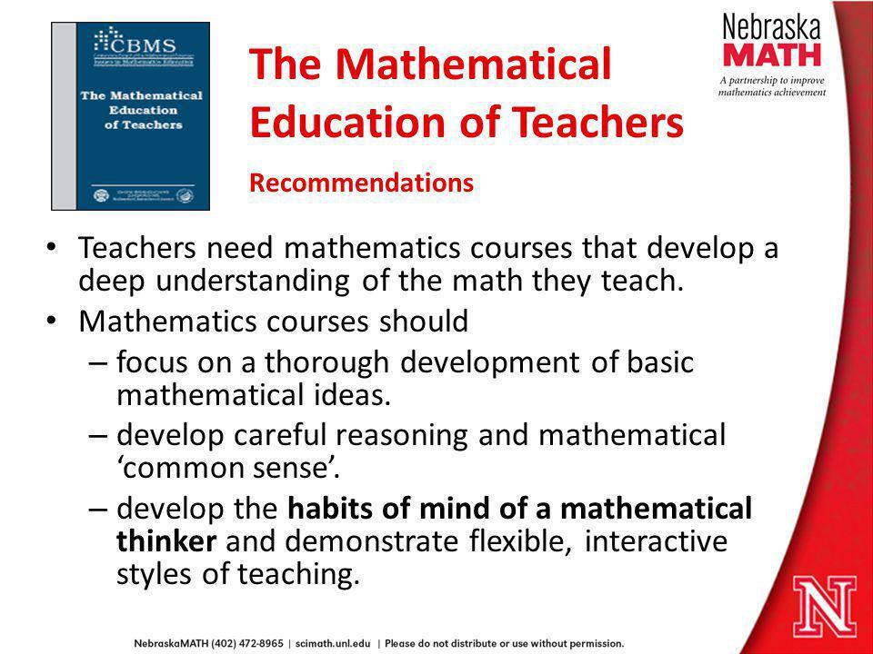 The Mathematical Education of Teachers Recommendations Teachers need mathematics courses that develop a deep understanding of the math they teach. Mat