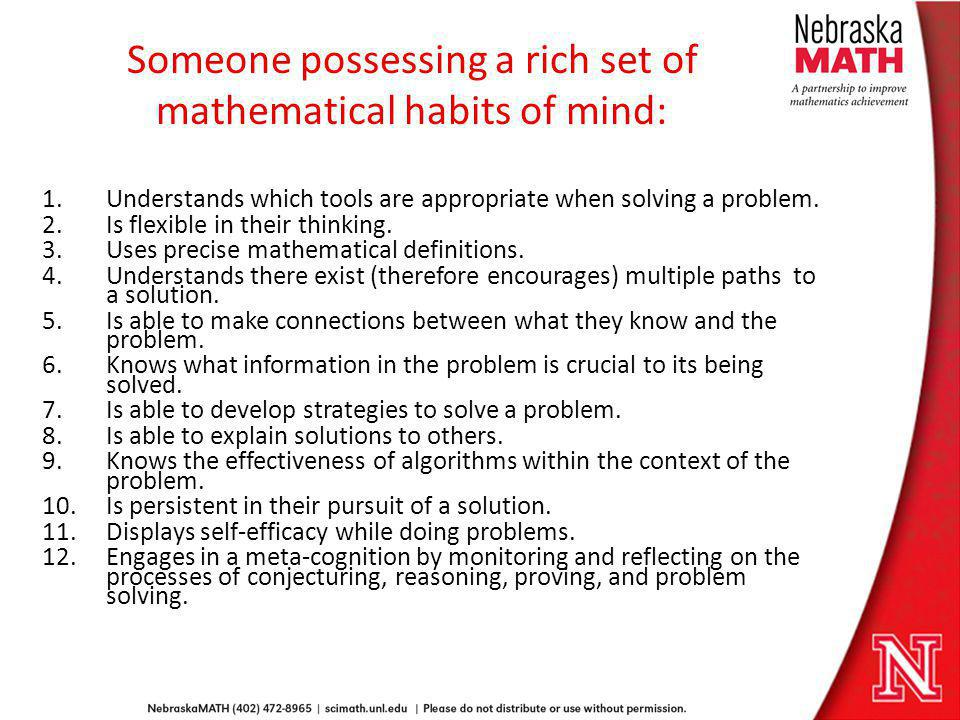 Someone possessing a rich set of mathematical habits of mind: 1.Understands which tools are appropriate when solving a problem. 2.Is flexible in their