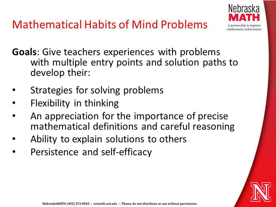 Mathematical Habits of Mind Problems Goals: Give teachers experiences with problems with multiple entry points and solution paths to develop their: St