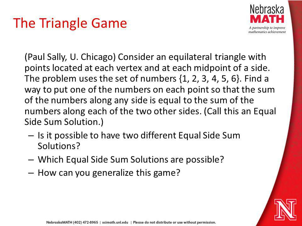The Triangle Game (Paul Sally, U. Chicago) Consider an equilateral triangle with points located at each vertex and at each midpoint of a side. The pro