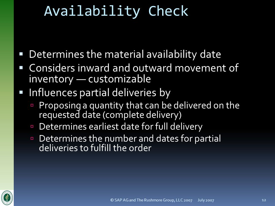 July 2007© SAP AG and The Rushmore Group, LLC 2007 12 Availability Check Determines the material availability date Considers inward and outward movement of inventory customizable Influences partial deliveries by Proposing a quantity that can be delivered on the requested date (complete delivery) Determines earliest date for full delivery Determines the number and dates for partial deliveries to fulfill the order