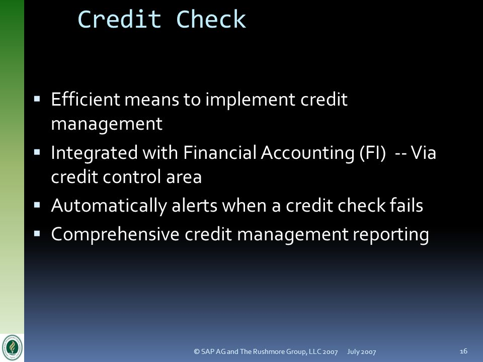 July 2007© SAP AG and The Rushmore Group, LLC 2007 16 Credit Check Efficient means to implement credit management Integrated with Financial Accounting (FI) -- Via credit control area Automatically alerts when a credit check fails Comprehensive credit management reporting