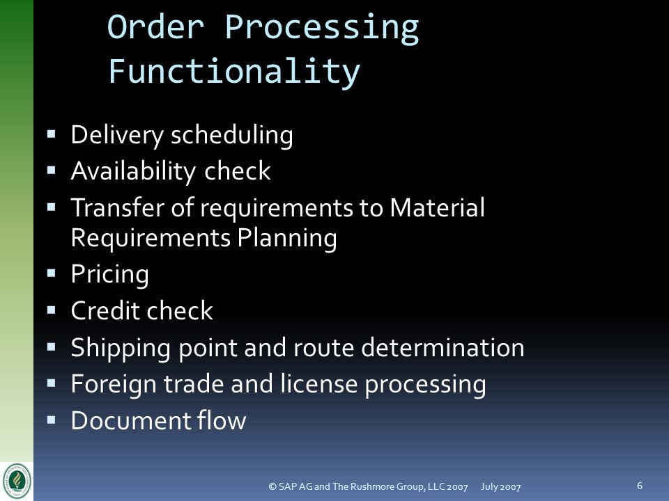July 2007© SAP AG and The Rushmore Group, LLC 2007 6 Order Processing Functionality Delivery scheduling Availability check Transfer of requirements to Material Requirements Planning Pricing Credit check Shipping point and route determination Foreign trade and license processing Document flow