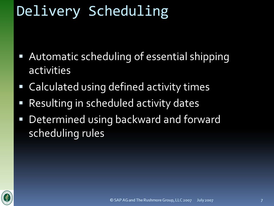 July 2007© SAP AG and The Rushmore Group, LLC 2007 7 Delivery Scheduling Automatic scheduling of essential shipping activities Calculated using define