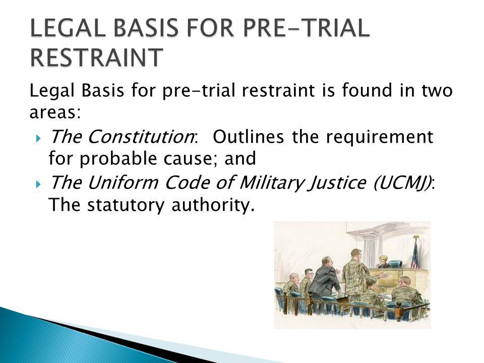 Legal Basis for pre-trial restraint is found in two areas: The Constitution: Outlines the requirement for probable cause; and The Uniform Code of Mili