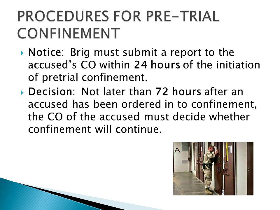Notice: Brig must submit a report to the accuseds CO within 24 hours of the initiation of pretrial confinement. Decision: Not later than 72 hours afte