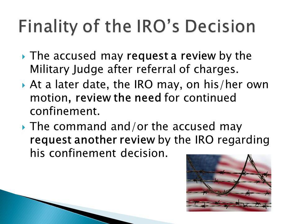 The accused may request a review by the Military Judge after referral of charges. At a later date, the IRO may, on his/her own motion, review the need