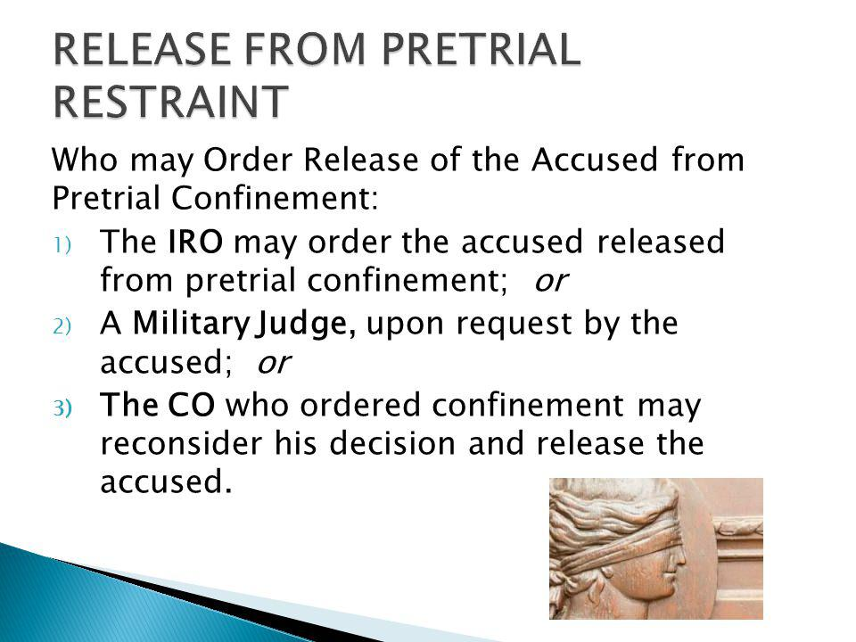 Who may Order Release of the Accused from Pretrial Confinement: 1) The IRO may order the accused released from pretrial confinement; or 2) A Military