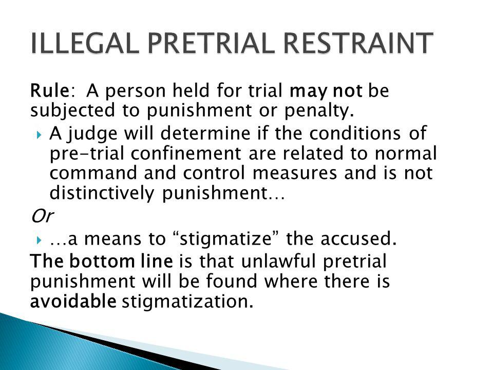 Rule: A person held for trial may not be subjected to punishment or penalty. A judge will determine if the conditions of pre-trial confinement are rel