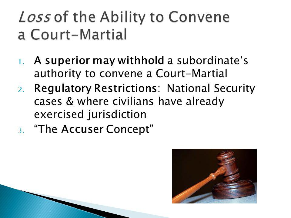 1. A superior may withhold a subordinates authority to convene a Court-Martial 2. Regulatory Restrictions: National Security cases & where civilians h