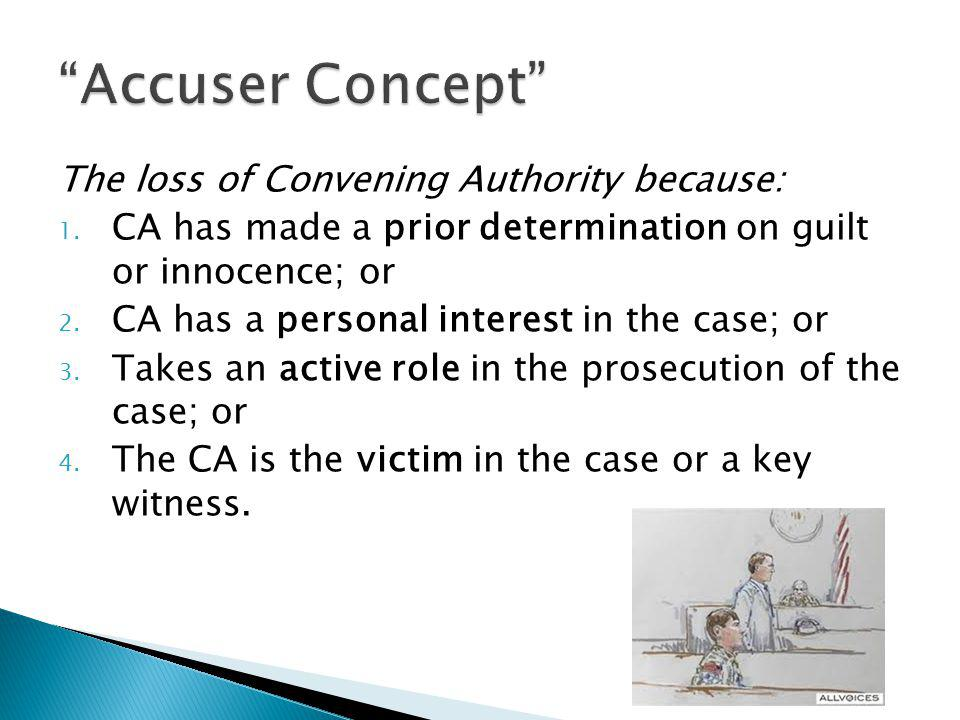 The loss of Convening Authority because: 1. CA has made a prior determination on guilt or innocence; or 2. CA has a personal interest in the case; or