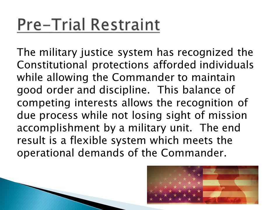 The military justice system has recognized the Constitutional protections afforded individuals while allowing the Commander to maintain good order and