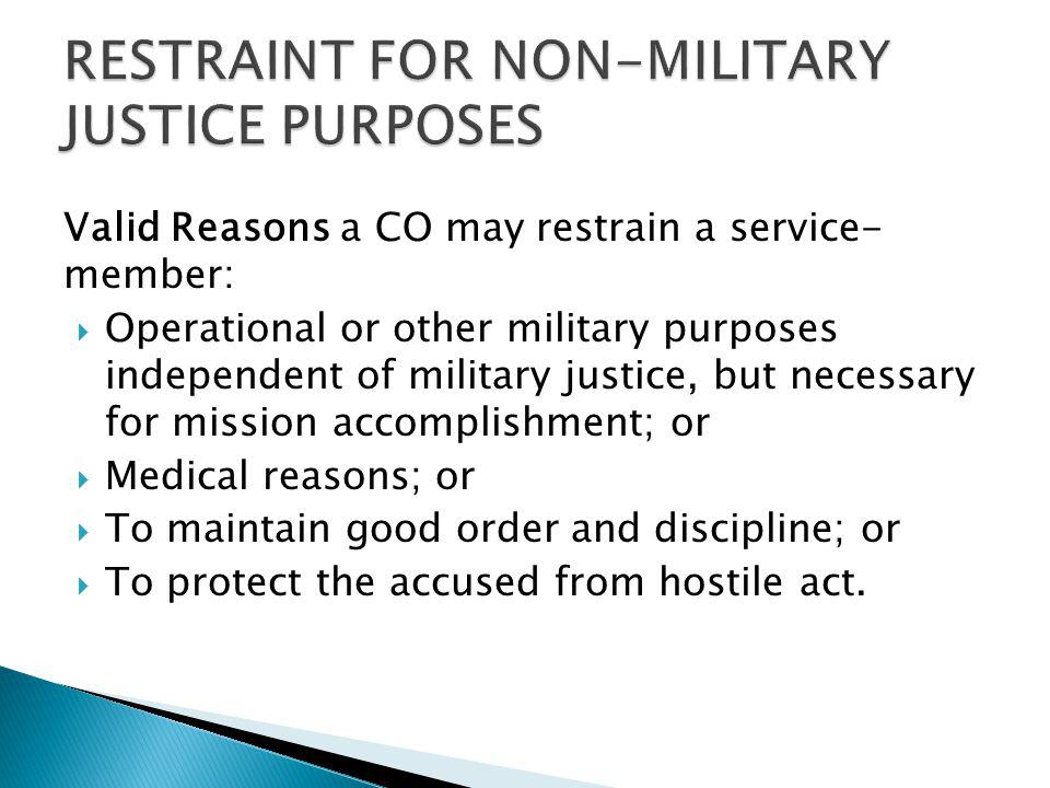 Valid Reasons a CO may restrain a service- member: Operational or other military purposes independent of military justice, but necessary for mission a