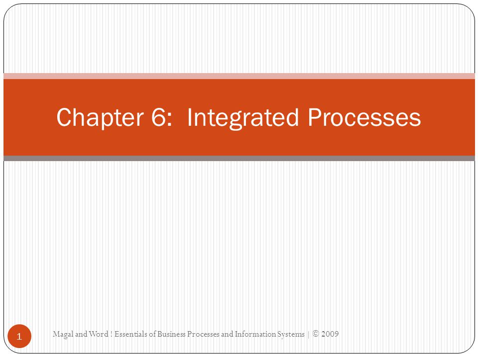 Magal and Word ! Essentials of Business Processes and Information Systems | © 2009 1 Chapter 6: Integrated Processes