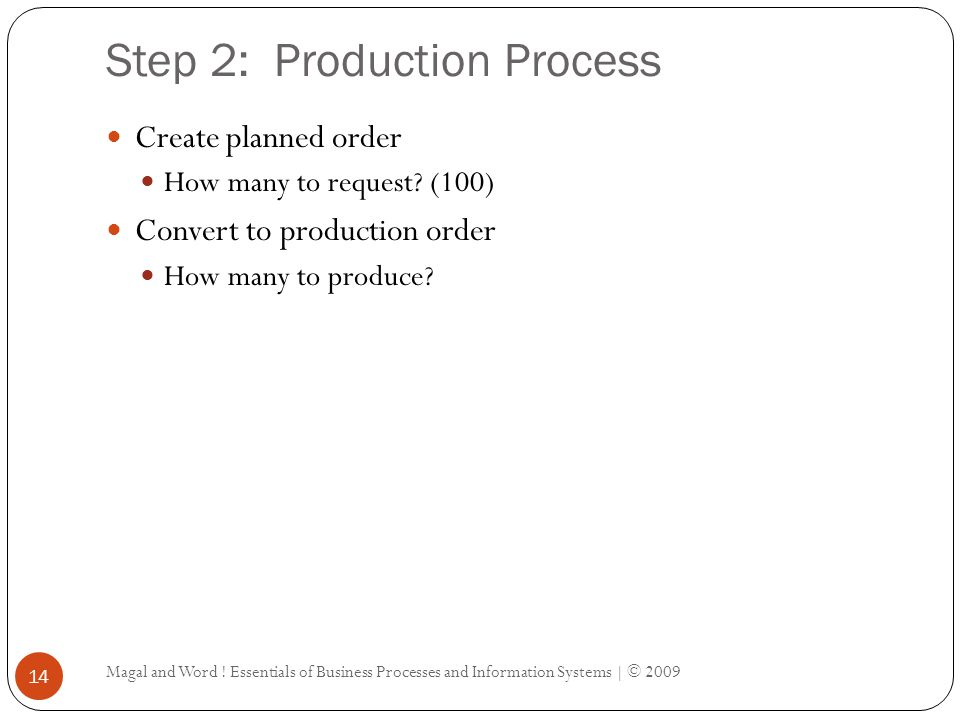 Step 2: Production Process Magal and Word ! Essentials of Business Processes and Information Systems | © 2009 14 Create planned order How many to requ