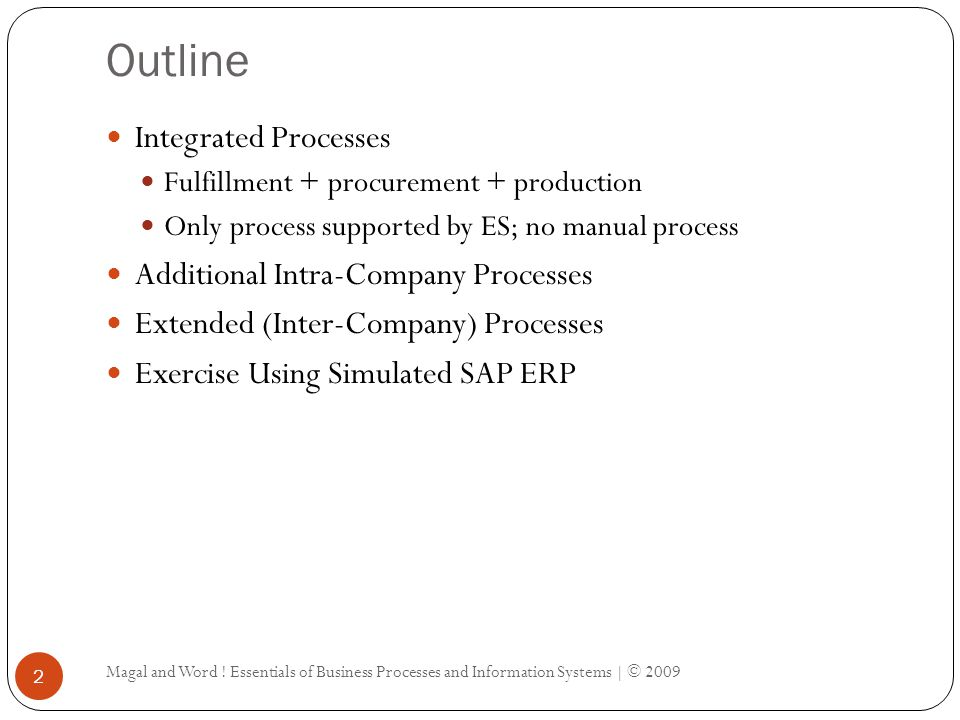 Outline Magal and Word ! Essentials of Business Processes and Information Systems | © 2009 2 Integrated Processes Fulfillment + procurement + producti