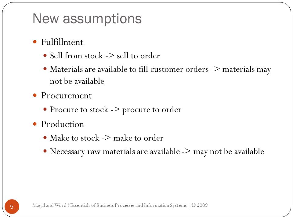 New assumptions Magal and Word ! Essentials of Business Processes and Information Systems | © 2009 5 Fulfillment Sell from stock -> sell to order Mate