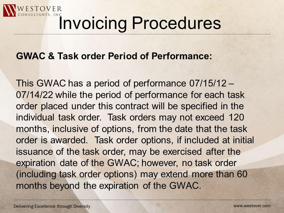 Invoicing Procedures 16 GWAC & Task order Period of Performance: This GWAC has a period of performance 07/15/12 – 07/14/22 while the period of performance for each task order placed under this contract will be specified in the individual task order.