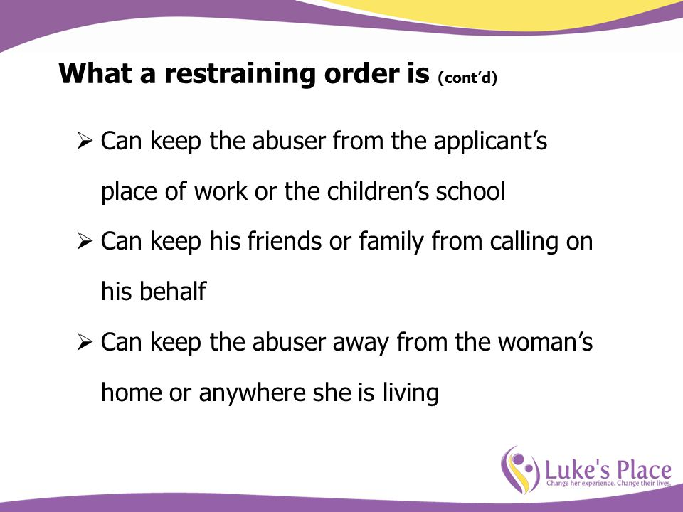 What a restraining order is (contd) Can keep the abuser from the applicants place of work or the childrens school Can keep his friends or family from