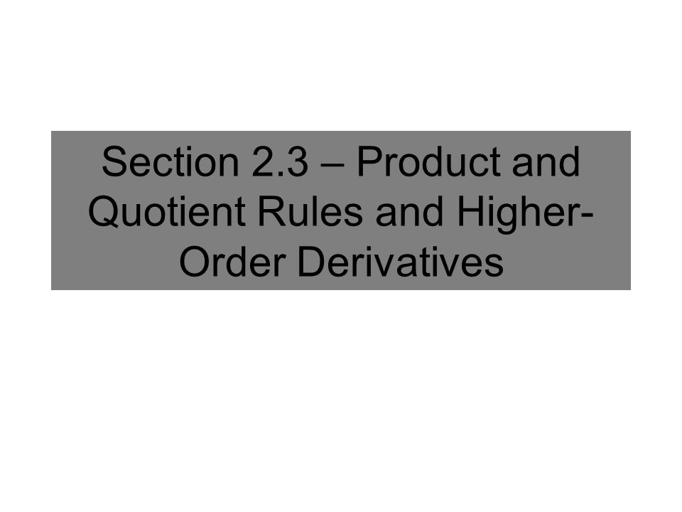 Section 2.3 – Product and Quotient Rules and Higher- Order Derivatives